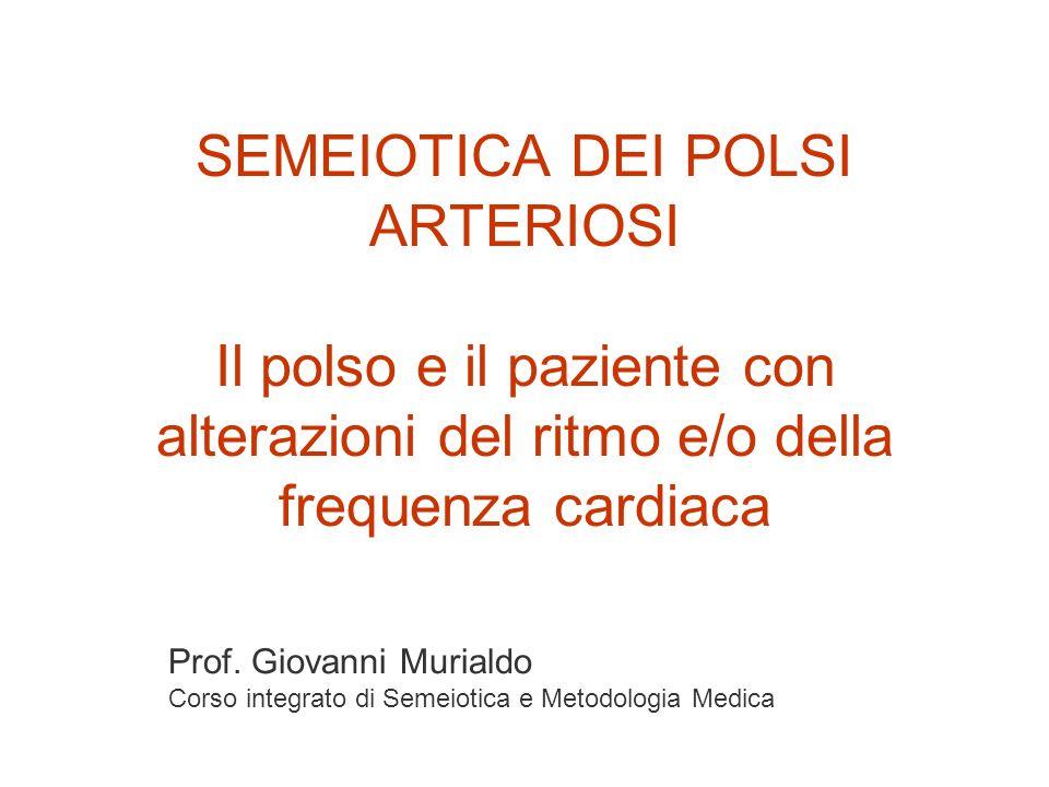 SEMEIOTICA DEI POLSI ARTERIOSI Il polso e il paziente con alterazioni del ritmo e/o della frequenza cardiaca Prof. Giovanni Murialdo Corso integrato d