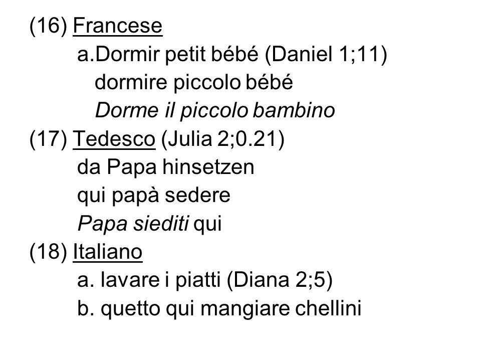 (16) Francese a.Dormir petit bébé (Daniel 1;11) dormire piccolo bébé Dorme il piccolo bambino (17) Tedesco (Julia 2;0.21) da Papa hinsetzen qui papà s