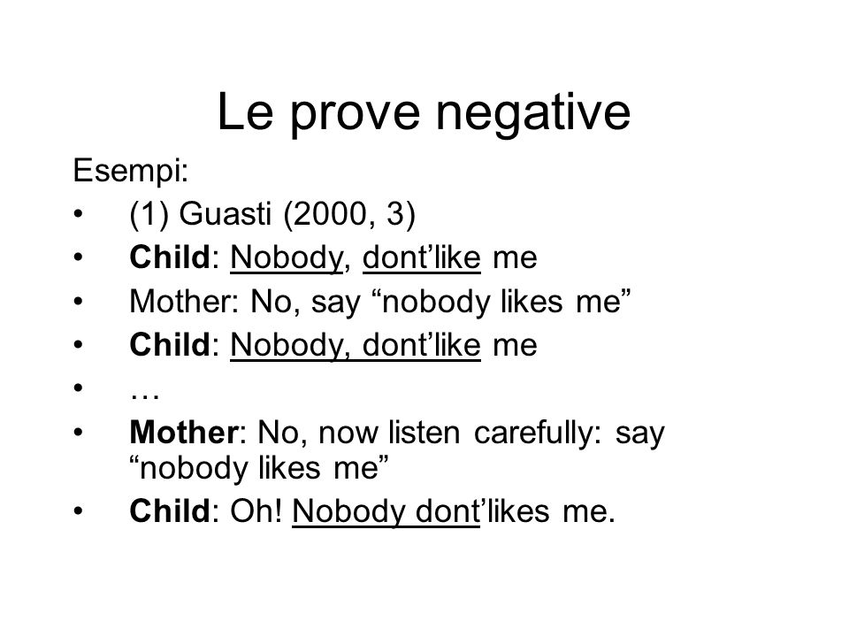 Le prove negative Esempi: (1) Guasti (2000, 3) Child: Nobody, dontlike me Mother: No, say nobody likes me Child: Nobody, dontlike me … Mother: No, now