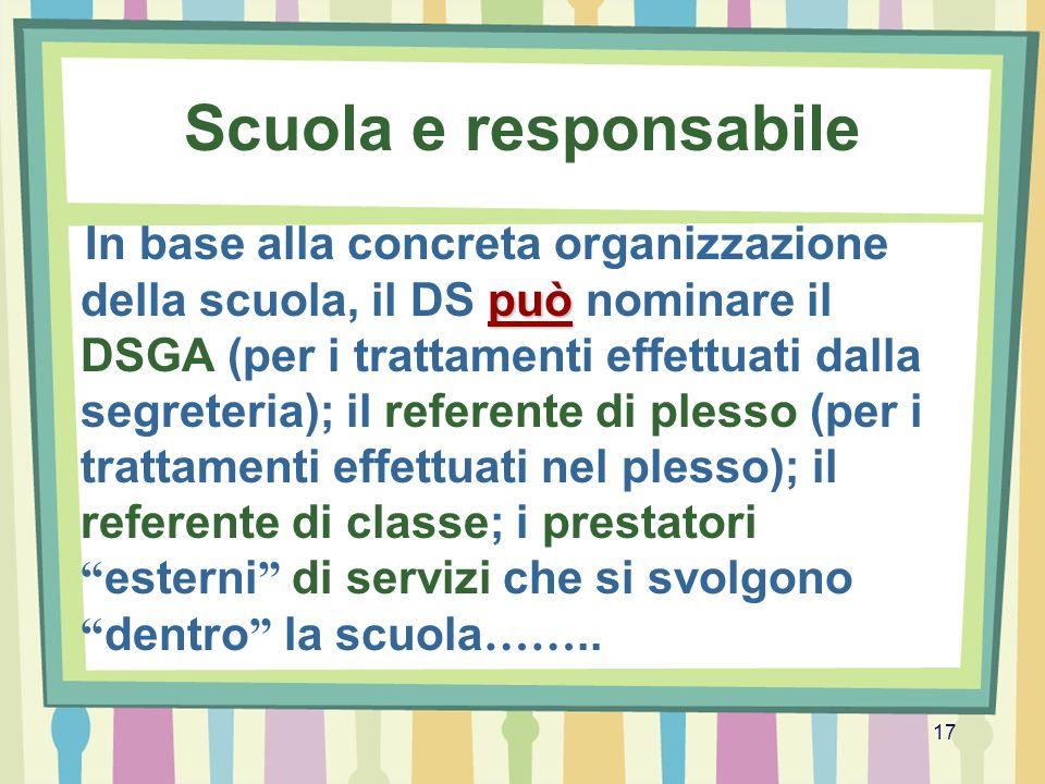 17 Scuola e responsabile può In base alla concreta organizzazione della scuola, il DS può nominare il DSGA (per i trattamenti effettuati dalla segrete