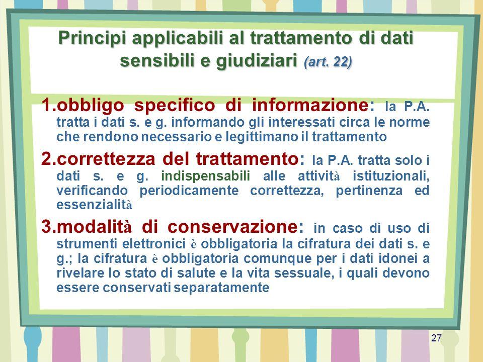 27 Principi applicabili al trattamento di dati sensibili e giudiziari (art. 22) 1.obbligo specifico di informazione: la P.A. tratta i dati s. e g. inf