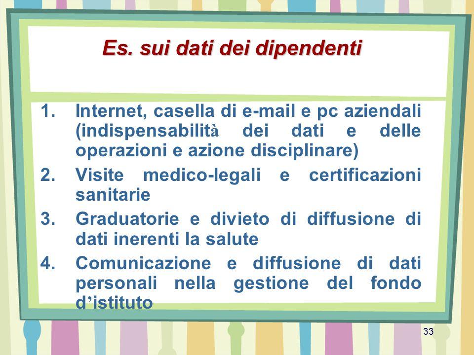 33 Es. sui dati dei dipendenti 1.Internet, casella di e-mail e pc aziendali (indispensabilit à dei dati e delle operazioni e azione disciplinare) 2.Vi