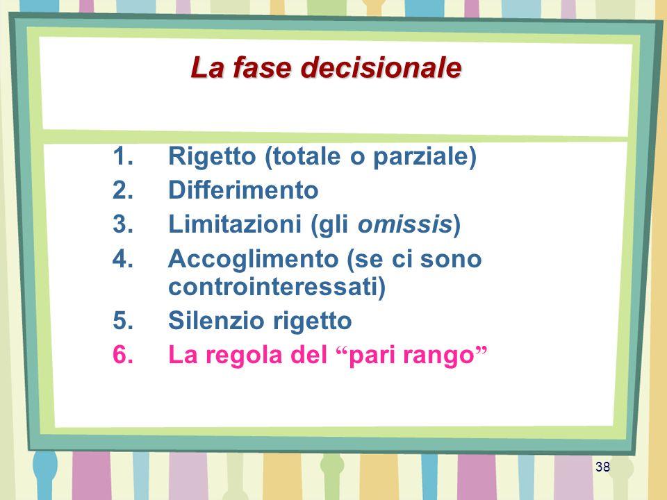 38 La fase decisionale 1.Rigetto (totale o parziale) 2.Differimento 3.Limitazioni (gli omissis) 4.Accoglimento (se ci sono controinteressati) 5.Silenz