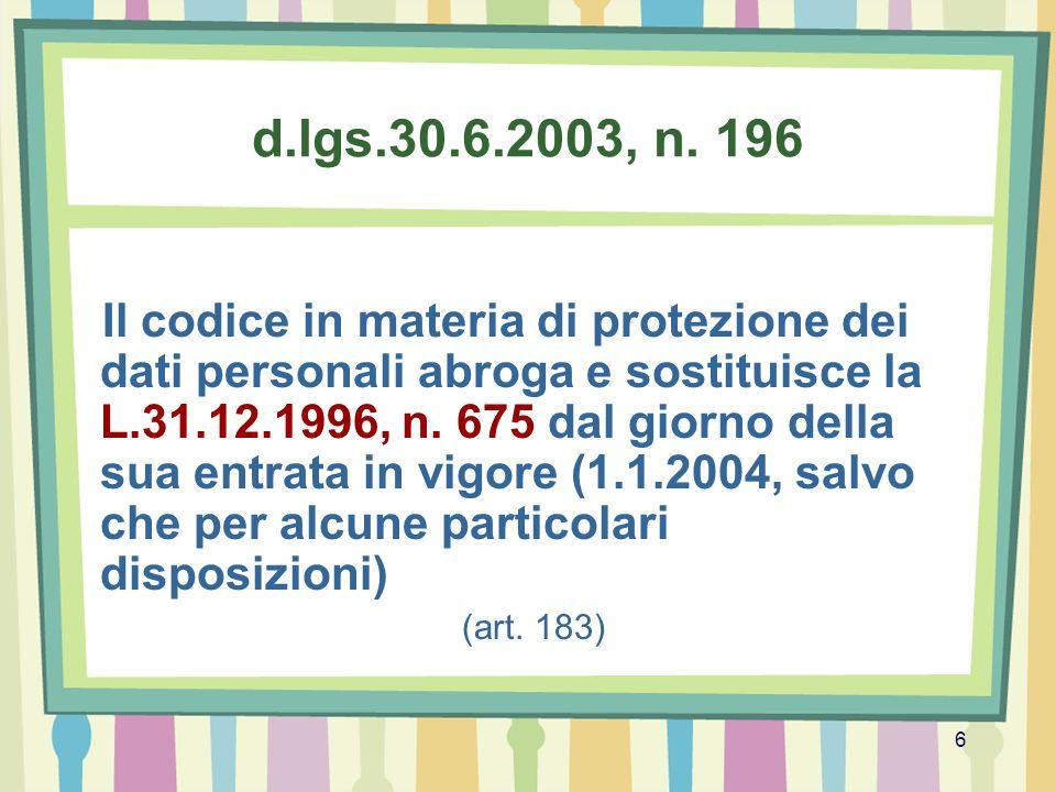 6 d.lgs.30.6.2003, n. 196 Il codice in materia di protezione dei dati personali abroga e sostituisce la L.31.12.1996, n. 675 dal giorno della sua entr