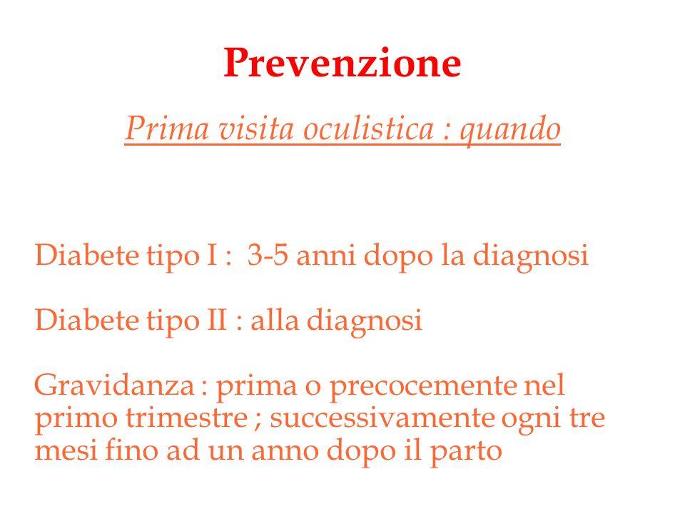 Prevenzione Prima visita oculistica : quando Diabete tipo I : 3-5 anni dopo la diagnosi Diabete tipo II : alla diagnosi Gravidanza : prima o precoceme