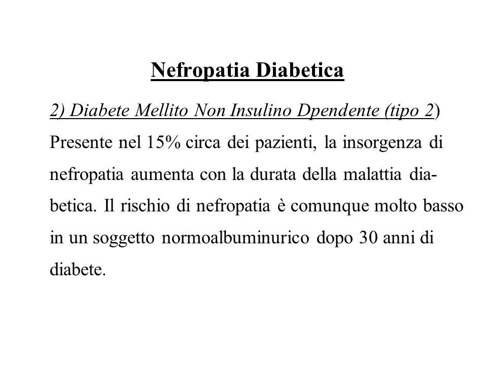 Nefropatia Diabetica 2) Diabete Mellito Non Insulino Dpendente (tipo 2) Presente nel 15% circa dei pazienti, la insorgenza di nefropatia aumenta con l