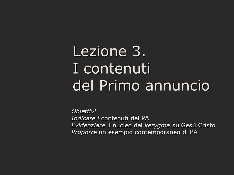 Lezione 3. I contenuti del Primo annuncio Obiettivi Indicare i contenuti del PA Evidenziare il nucleo del kerygma su Gesù Cristo Proporre un esempio c