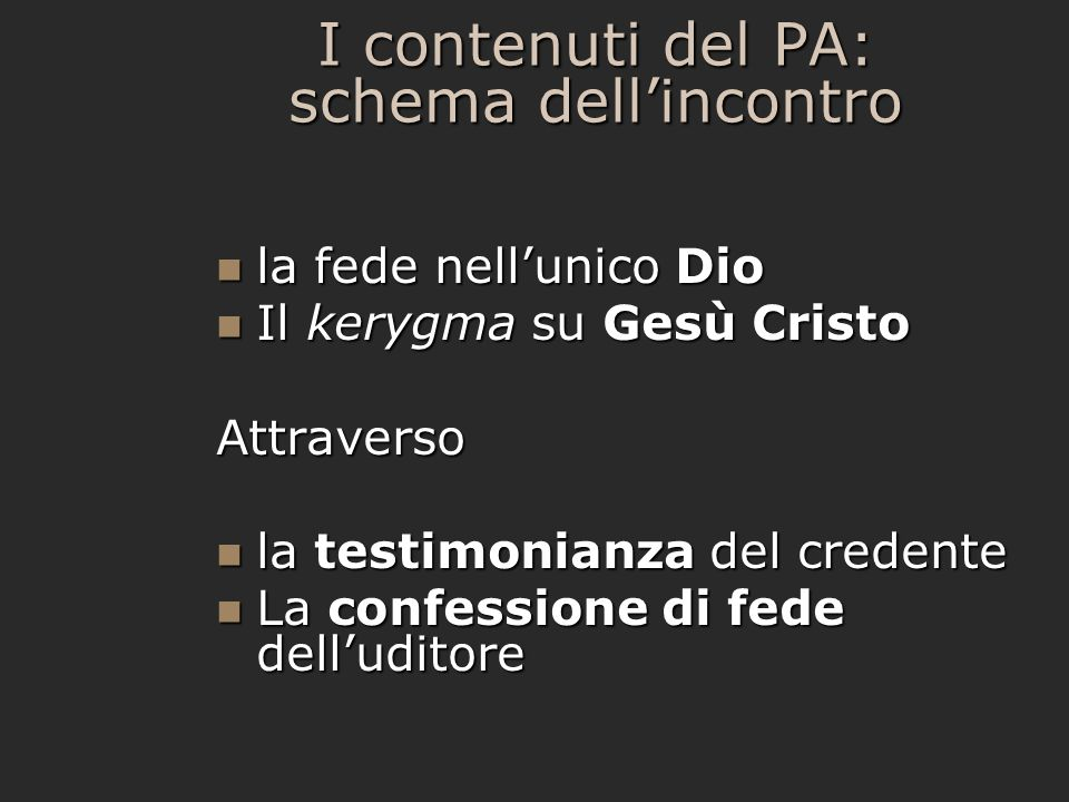 I contenuti del PA: schema dellincontro la fede nellunico Dio la fede nellunico Dio Il kerygma su Gesù Cristo Il kerygma su Gesù CristoAttraverso la testimonianza del credente la testimonianza del credente La confessione di fede delluditore La confessione di fede delluditore