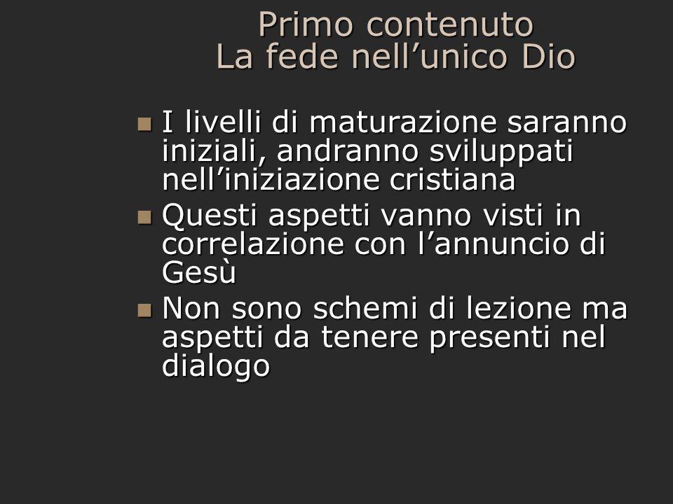 Primo contenuto La fede nellunico Dio I livelli di maturazione saranno iniziali, andranno sviluppati nelliniziazione cristiana I livelli di maturazion