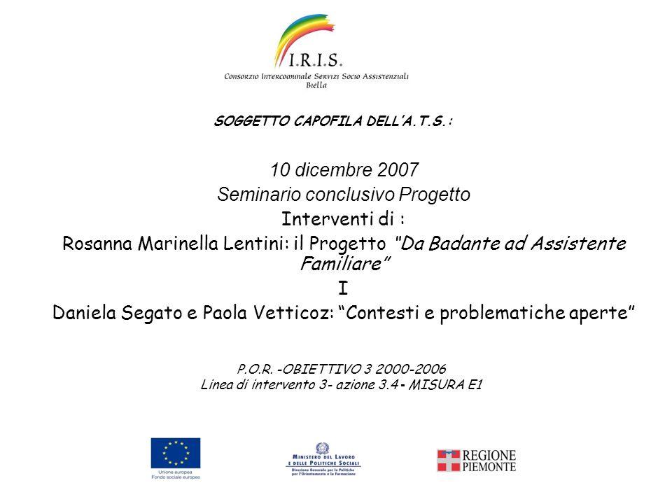 10 dicembre 2007 Seminario conclusivo Progetto Interventi di : Rosanna Marinella Lentini: il Progetto Da Badante ad Assistente Familiare I Daniela Seg