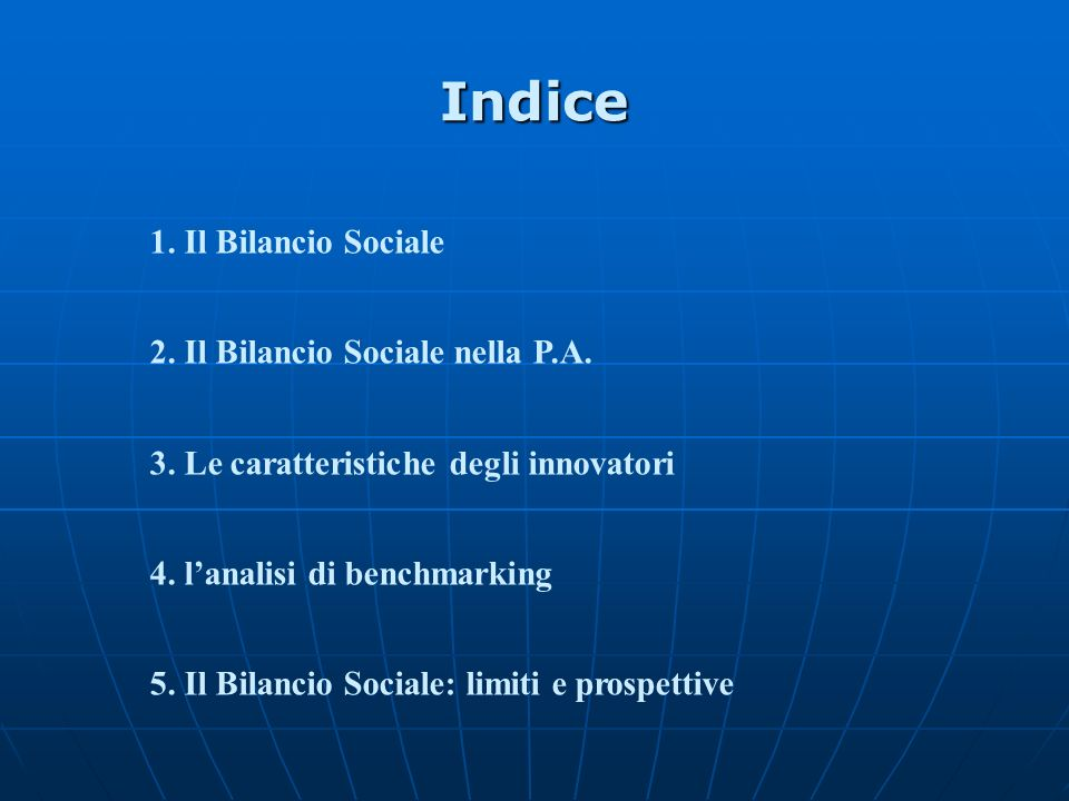Indice 1. Il Bilancio Sociale 2. Il Bilancio Sociale nella P.A. 3. Le caratteristiche degli innovatori 4. lanalisi di benchmarking 5. Il Bilancio Soci