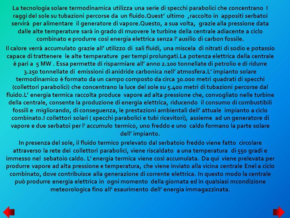 La tecnologia solare termodinamica utilizza una serie di specchi parabolici che concentrano I raggi del sole su tubazioni percorse da un fluido.Quest