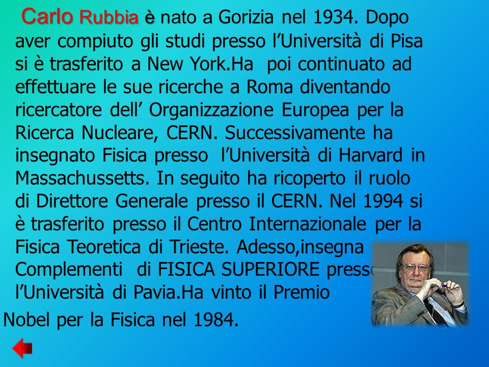 Carlo Rubbia è Carlo Rubbia è nato a Gorizia nel 1934. Dopo aver compiuto gli studi presso lUniversità di Pisa si è trasferito a New York.Ha poi conti