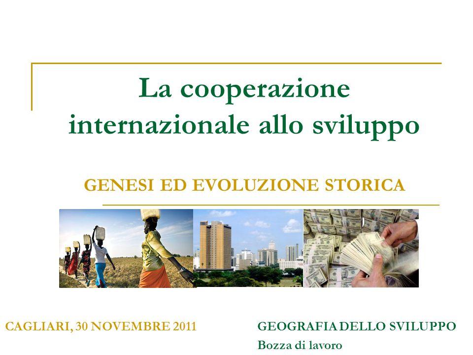 La cooperazione internazionale allo sviluppo GENESI ED EVOLUZIONE STORICA CAGLIARI, 30 NOVEMBRE 2011GEOGRAFIA DELLO SVILUPPO Bozza di lavoro