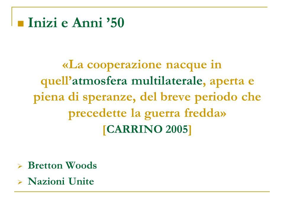 Inizi e Anni 50 «La cooperazione nacque in quellatmosfera multilaterale, aperta e piena di speranze, del breve periodo che precedette la guerra fredda» [CARRINO 2005] Bretton Woods Nazioni Unite