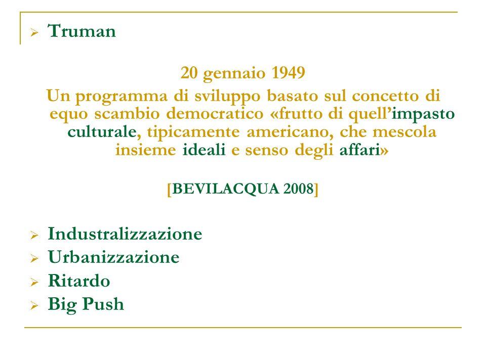 Truman 20 gennaio 1949 Un programma di sviluppo basato sul concetto di equo scambio democratico «frutto di quellimpasto culturale, tipicamente americano, che mescola insieme ideali e senso degli affari» [BEVILACQUA 2008] Industralizzazione Urbanizzazione Ritardo Big Push