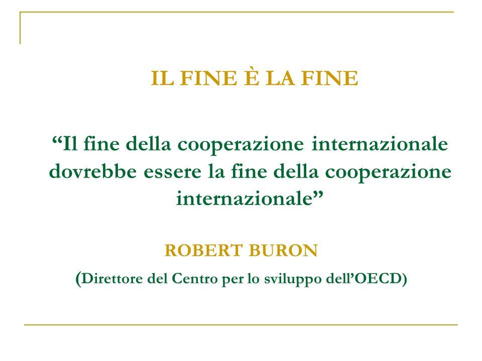 IL FINE È LA FINE Il fine della cooperazione internazionale dovrebbe essere la fine della cooperazione internazionale ROBERT BURON ( Direttore del Centro per lo sviluppo dellOECD)