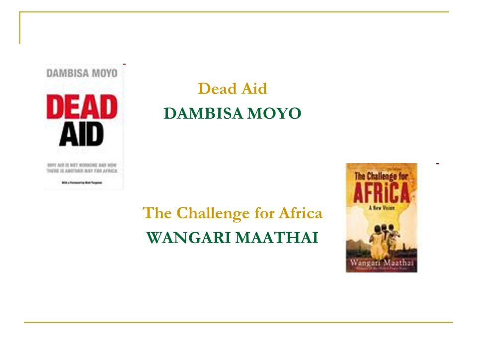Dead Aid DAMBISA MOYO The Challenge for Africa WANGARI MAATHAI