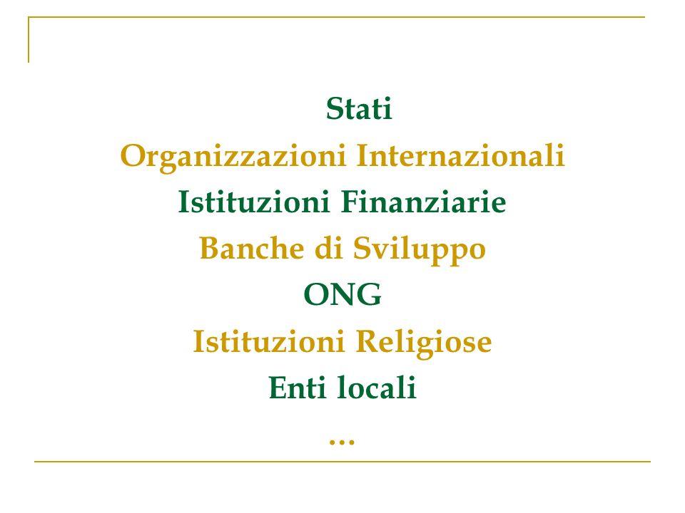 Stati Organizzazioni Internazionali Istituzioni Finanziarie Banche di Sviluppo ONG Istituzioni Religiose Enti locali …