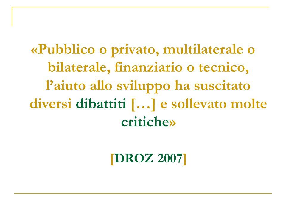 «Pubblico o privato, multilaterale o bilaterale, finanziario o tecnico, laiuto allo sviluppo ha suscitato diversi dibattiti […] e sollevato molte critiche» [DROZ 2007]