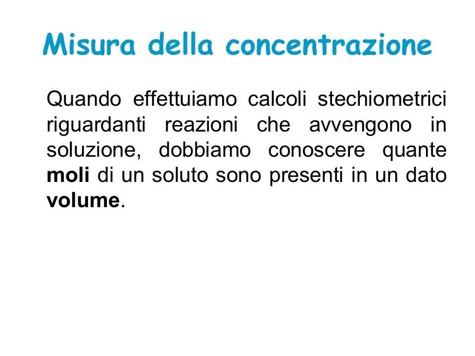 Misura della concentrazione Quando effettuiamo calcoli stechiometrici riguardanti reazioni che avvengono in soluzione, dobbiamo conoscere quante moli di un soluto sono presenti in un dato volume.
