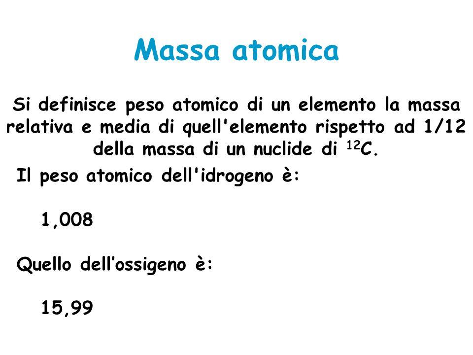 Massa atomica Si definisce peso atomico di un elemento la massa relativa e media di quell'elemento rispetto ad 1/12 della massa di un nuclide di 12 C.