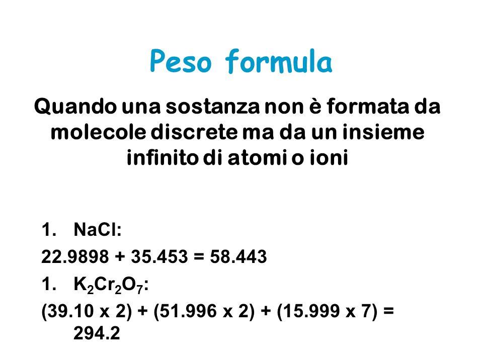 Quando una sostanza non è formata da molecole discrete ma da un insieme infinito di atomi o ioni 1.NaCl: 22.9898 + 35.453 = 58.443 1.K 2 Cr 2 O 7 : (39.10 x 2) + (51.996 x 2) + (15.999 x 7) = 294.2 Peso formula