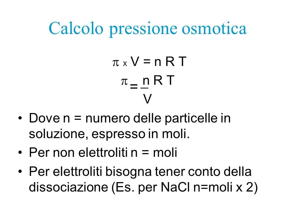 Calcolo pressione osmotica x V = n R T n R T V Dove n = numero delle particelle in soluzione, espresso in moli. Per non elettroliti n = moli Per elett