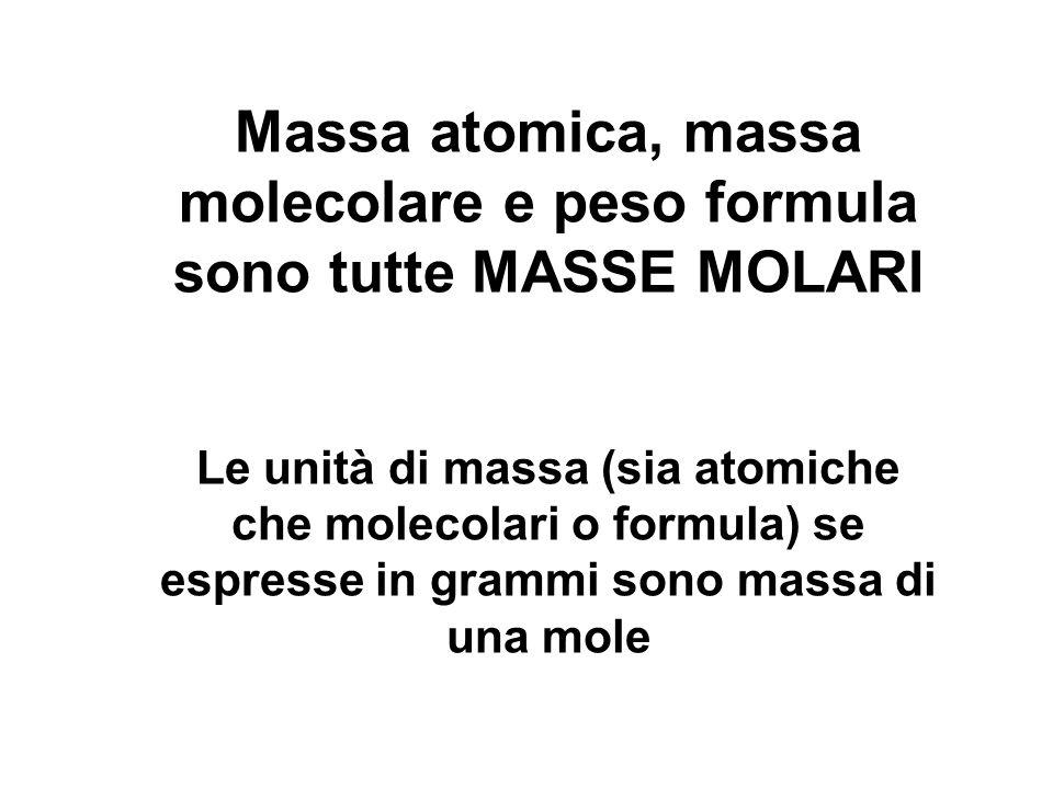 Massa atomica, massa molecolare e peso formula sono tutte MASSE MOLARI Le unità di massa (sia atomiche che molecolari o formula) se espresse in grammi sono massa di una mole