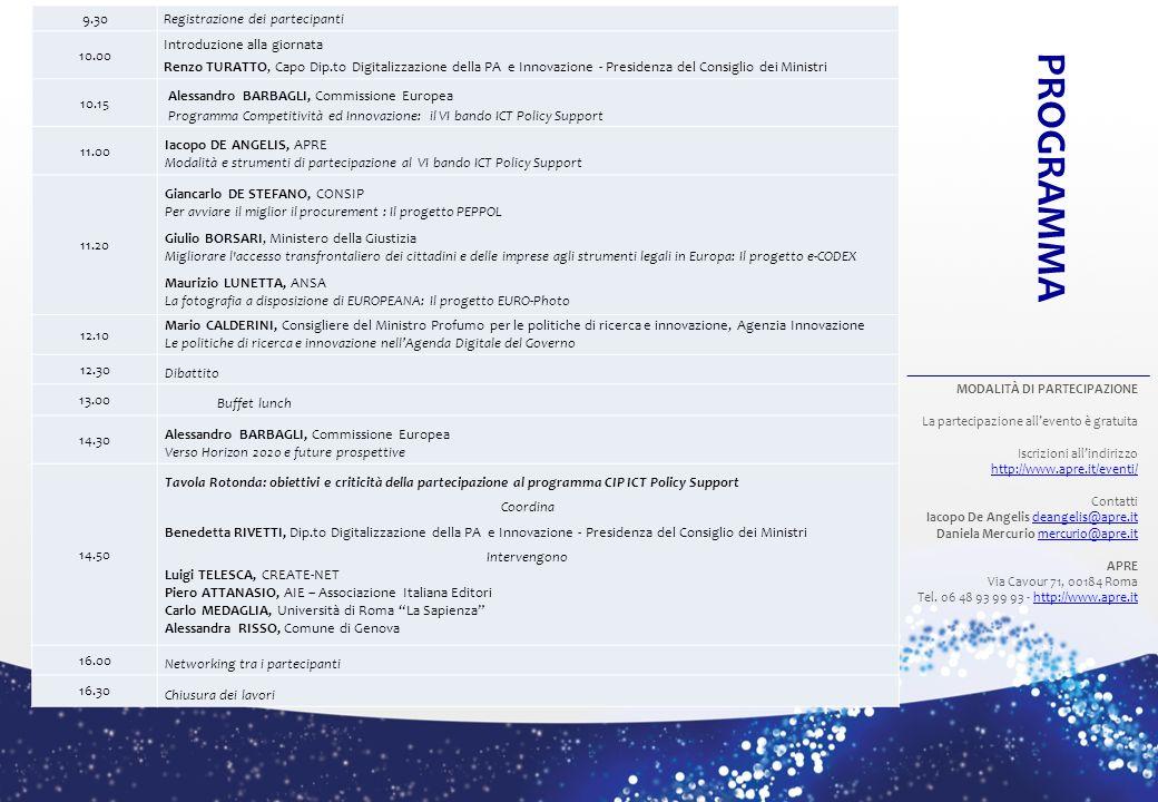 9.30Registrazione dei partecipanti 10.00 Introduzione alla giornata Renzo TURATTO, Capo Dip.to Digitalizzazione della PA e Innovazione - Presidenza del Consiglio dei Ministri 10.15 Alessandro BARBAGLI, Commissione Europea Programma Competitività ed Innovazione: il VI bando ICT Policy Support 11.00 Iacopo DE ANGELIS, APRE Modalità e strumenti di partecipazione al VI bando ICT Policy Support 11.20 Giancarlo DE STEFANO, CONSIP Per avviare il miglior il procurement : Il progetto PEPPOL Giulio BORSARI, Ministero della Giustizia Migliorare l accesso transfrontaliero dei cittadini e delle imprese agli strumenti legali in Europa: Il progetto e-CODEX Maurizio LUNETTA, ANSA La fotografia a disposizione di EUROPEANA: Il progetto EURO-Photo 12.10 Mario CALDERINI, Consigliere del Ministro Profumo per le politiche di ricerca e innovazione, Agenzia Innovazione Le politiche di ricerca e innovazione nellAgenda Digitale del Governo 12.30 Dibattito 13.00 Buffet lunch 14.30 Alessandro BARBAGLI, Commissione Europea Verso Horizon 2020 e future prospettive 14.50 Tavola Rotonda: obiettivi e criticità della partecipazione al programma CIP ICT Policy Support Coordina Benedetta RIVETTI, Dip.to Digitalizzazione della PA e Innovazione - Presidenza del Consiglio dei Ministri Intervengono Luigi TELESCA, CREATE-NET Piero ATTANASIO, AIE – Associazione Italiana Editori Carlo MEDAGLIA, Università di Roma La Sapienza Alessandra RISSO, Comune di Genova 16.00 Networking tra i partecipanti 16.30 Chiusura dei lavori PROGRAMMA MODALITÀ DI PARTECIPAZIONE La partecipazione allevento è gratuita Iscrizioni allindirizzo http://www.apre.it/eventi/ http://www.apre.it/eventi/ Contatti Iacopo De Angelis deangelis@apre.itdeangelis@apre.it Daniela Mercurio mercurio@apre.itmercurio@apre.it APRE Via Cavour 71, 00184 Roma Tel.