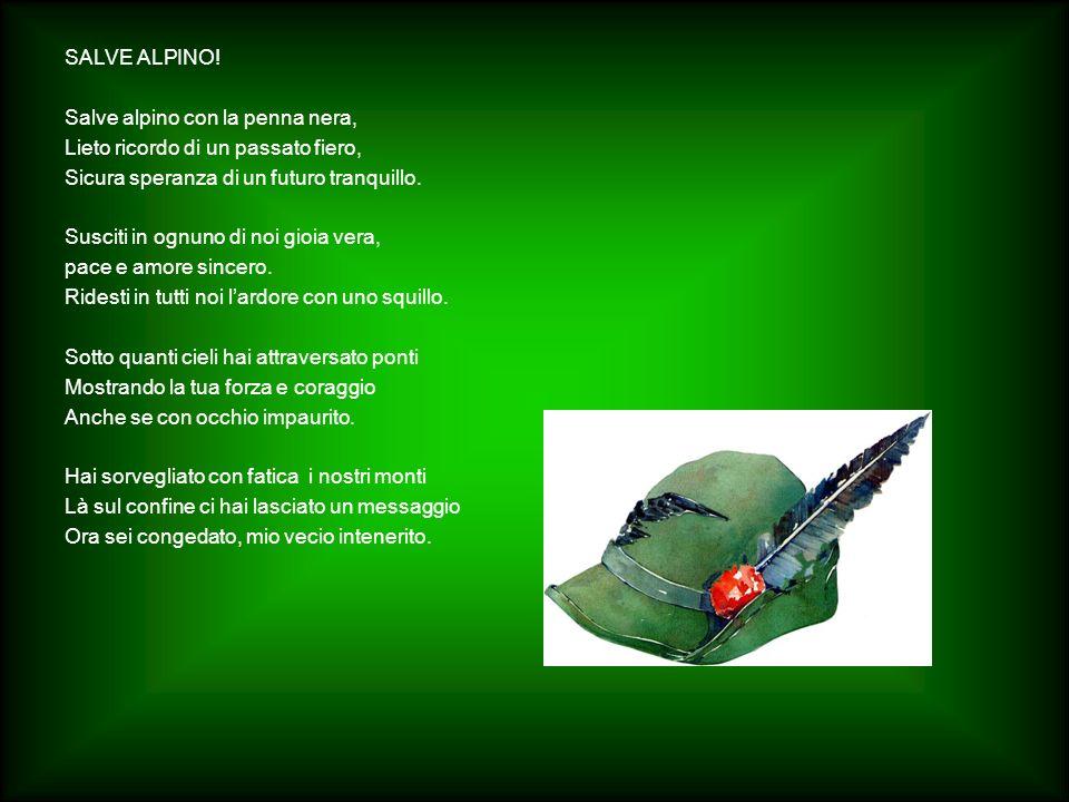 SALVE ALPINO! Salve alpino con la penna nera, Lieto ricordo di un passato fiero, Sicura speranza di un futuro tranquillo. Susciti in ognuno di noi gio