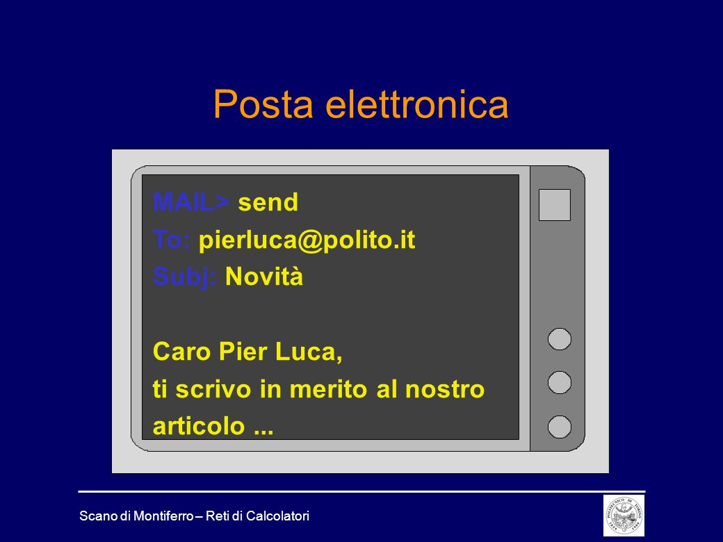 Scano di Montiferro – Reti di Calcolatori Posta elettronica MAIL> send To: pierluca@polito.it Subj: Novità Caro Pier Luca, ti scrivo in merito al nost