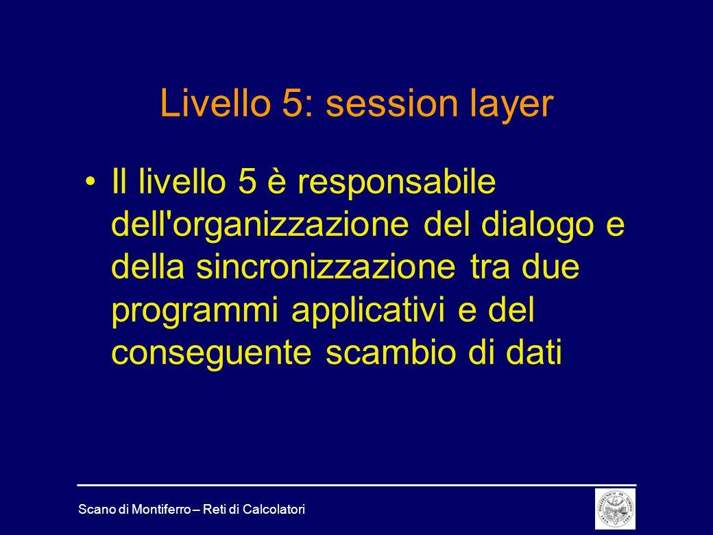 Scano di Montiferro – Reti di Calcolatori Livello 5: session layer Il livello 5 è responsabile dell'organizzazione del dialogo e della sincronizzazion