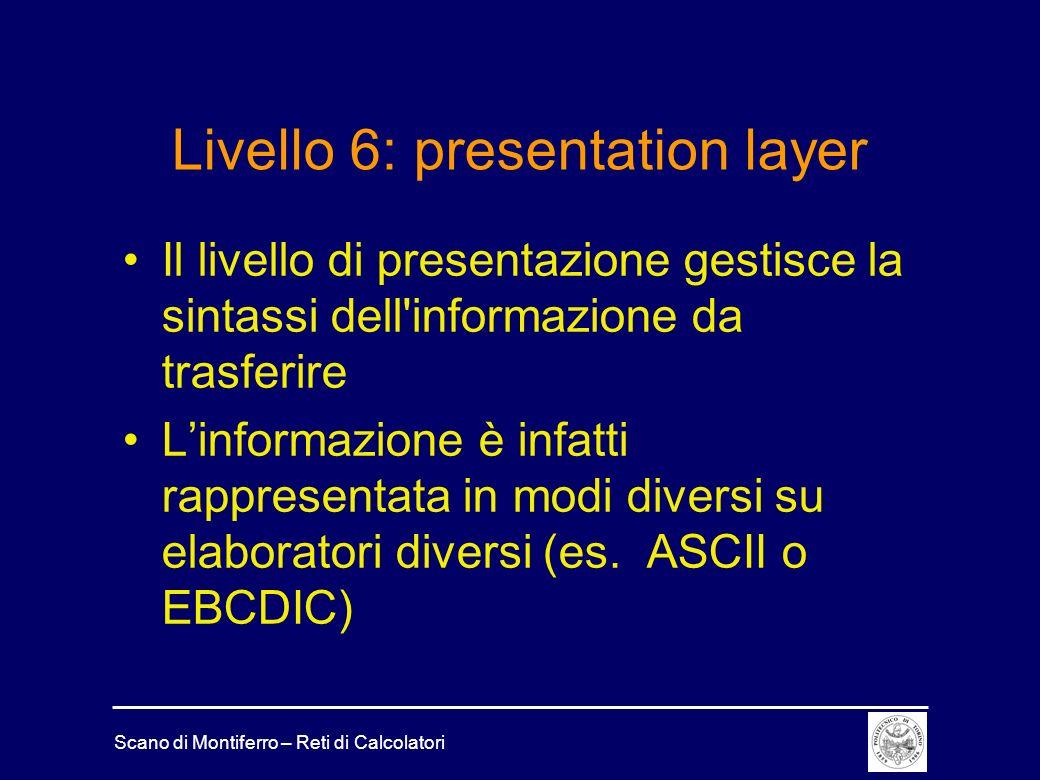 Scano di Montiferro – Reti di Calcolatori Livello 6: presentation layer Il livello di presentazione gestisce la sintassi dell'informazione da trasferi