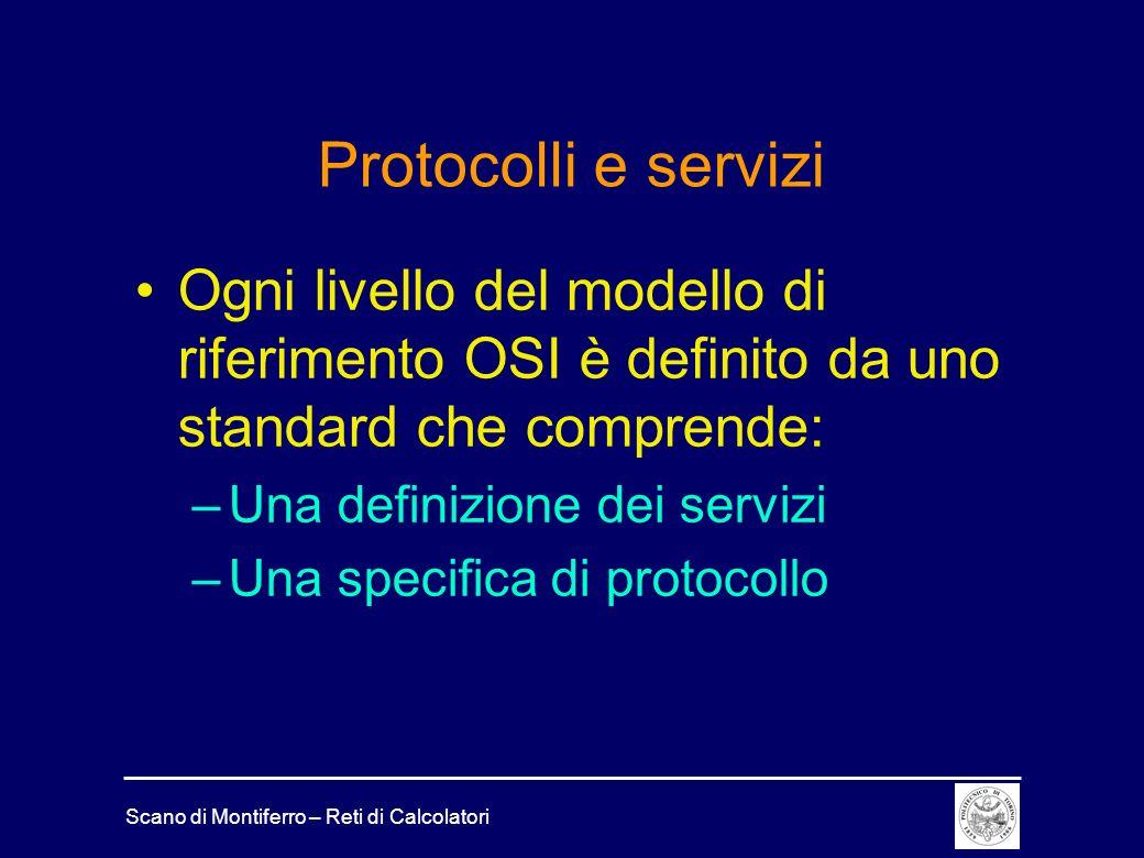 Scano di Montiferro – Reti di Calcolatori Protocolli e servizi Ogni livello del modello di riferimento OSI è definito da uno standard che comprende: –
