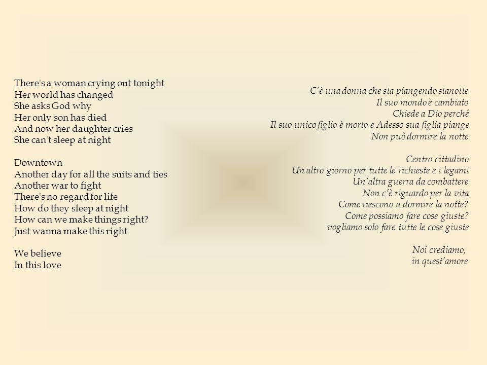 We are all the same Human in all our ways and all of pain (So let it be) There s a love that could fall down like rain (Let us see) Let forgiveness wash away the pain (What we need) And no one really knows what they are searching for (We believe) This world is crying for so much more So this world Is too much For you to take Just lay it down in front of me I ll be everything you need In every way Siamo tutti uguali umani in tutti i modi possibili e in tutto il dolore (quindi lascia che vada...) c'è un amore che potrebbe cadere come fosse pioggia (lasciaci vedere) lascia che il perdono lavi via il dolore (di cosa abbiamo bisogno) e nessuno sa davvero cosa cerca (noi crediamo) questo mondo sta piangendo per così tante altre cose così questo mondo, è un peso troppo grande per affrontarlo da solo mettilo a terra di fronte a me sarò ogni cosa che ti occorre in ogni modo