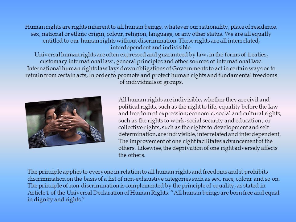 Human rights are rights inherent to all human beings, whatever our nationality, place of residence, sex, national or ethnic origin, colour, religion,