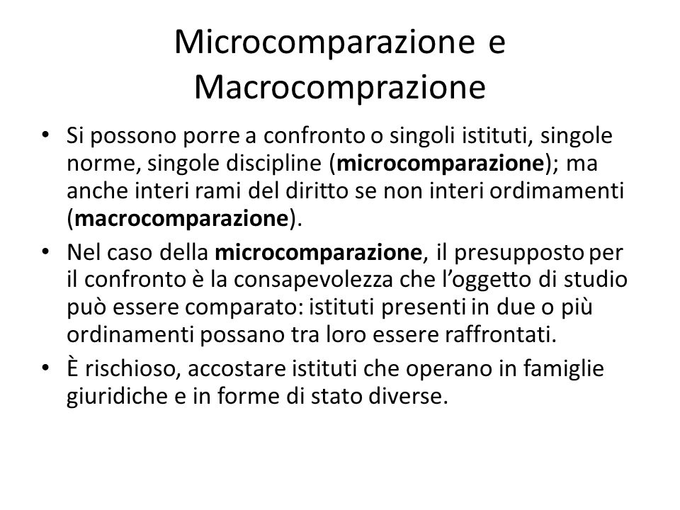 Microcomparazione e Macrocomprazione Si possono porre a confronto o singoli istituti, singole norme, singole discipline (microcomparazione); ma anche interi rami del diritto se non interi ordimamenti (macrocomparazione).