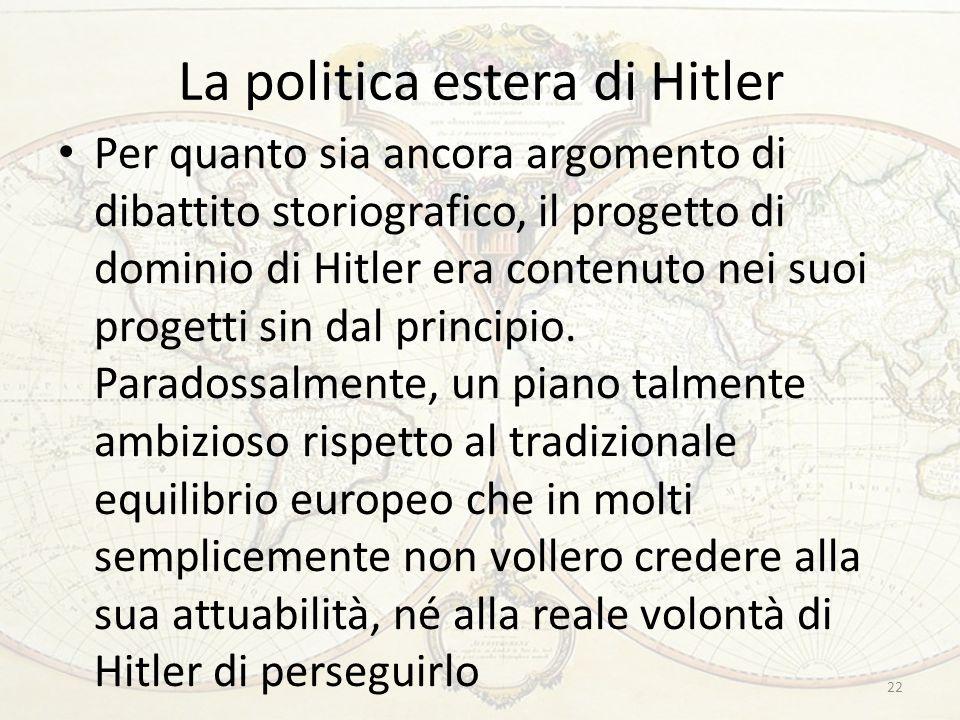 La politica estera di Hitler Per quanto sia ancora argomento di dibattito storiografico, il progetto di dominio di Hitler era contenuto nei suoi progetti sin dal principio.