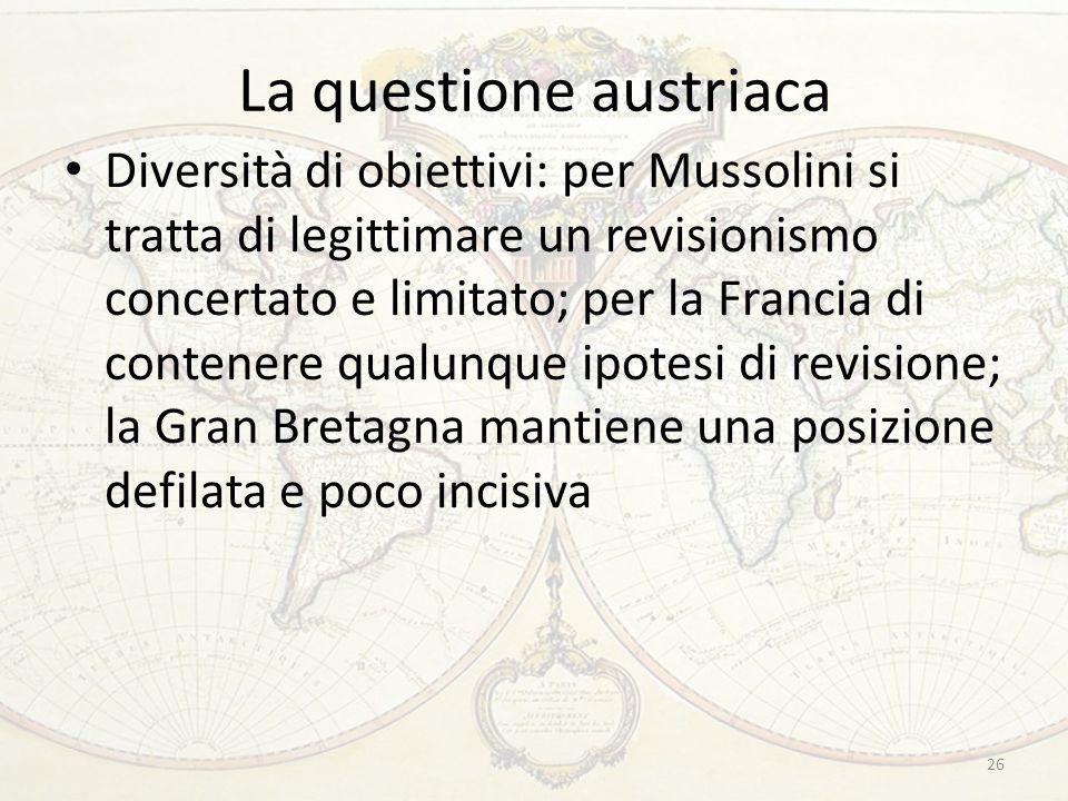 La questione austriaca Diversità di obiettivi: per Mussolini si tratta di legittimare un revisionismo concertato e limitato; per la Francia di contenere qualunque ipotesi di revisione; la Gran Bretagna mantiene una posizione defilata e poco incisiva 26