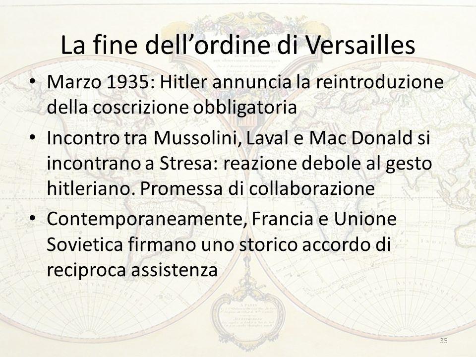 La fine dellordine di Versailles Marzo 1935: Hitler annuncia la reintroduzione della coscrizione obbligatoria Incontro tra Mussolini, Laval e Mac Donald si incontrano a Stresa: reazione debole al gesto hitleriano.