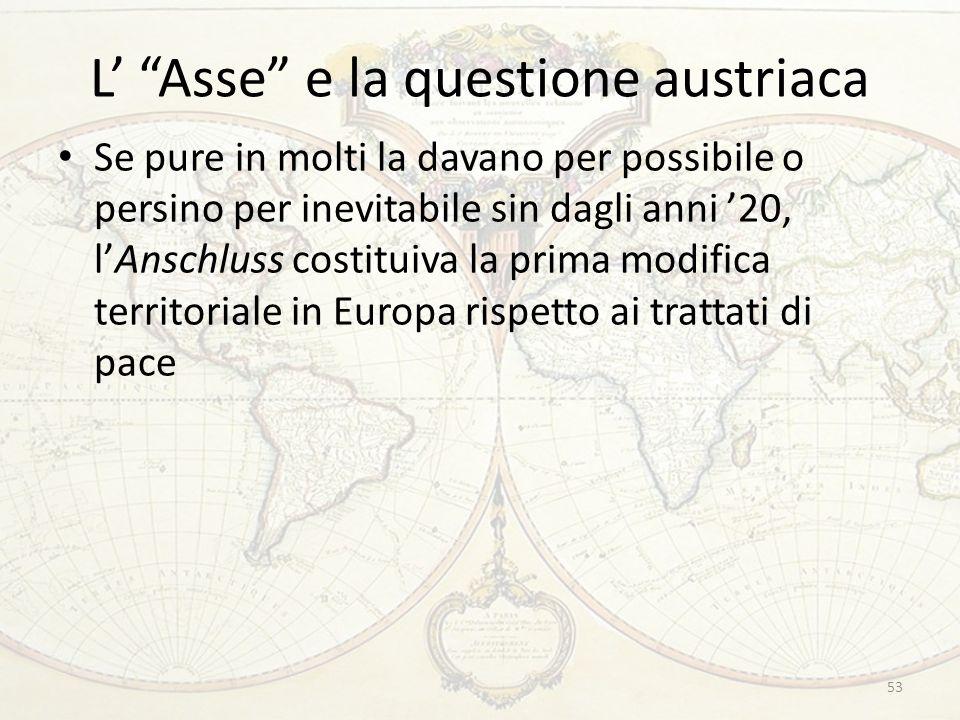 L Asse e la questione austriaca Se pure in molti la davano per possibile o persino per inevitabile sin dagli anni 20, lAnschluss costituiva la prima modifica territoriale in Europa rispetto ai trattati di pace 53