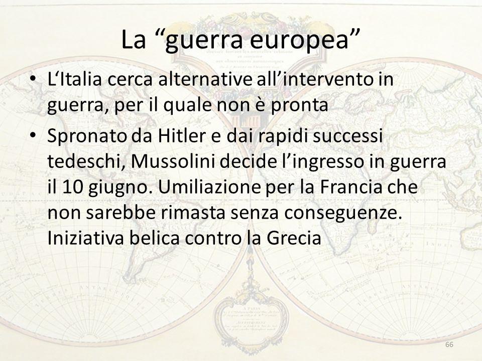 La guerra europea LItalia cerca alternative allintervento in guerra, per il quale non è pronta Spronato da Hitler e dai rapidi successi tedeschi, Mussolini decide lingresso in guerra il 10 giugno.