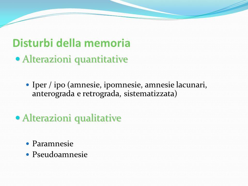 Disturbi della memoria Alterazioni quantitative Alterazioni quantitative Iper / ipo (amnesie, ipomnesie, amnesie lacunari, anterograda e retrograda, s