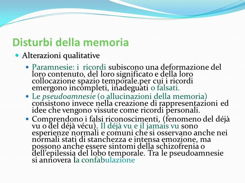 Disturbi della memoria Alterazioni qualitative Alterazioni qualitative Paramnesie: i ricordi subiscono una deformazione del loro contenuto, del loro s