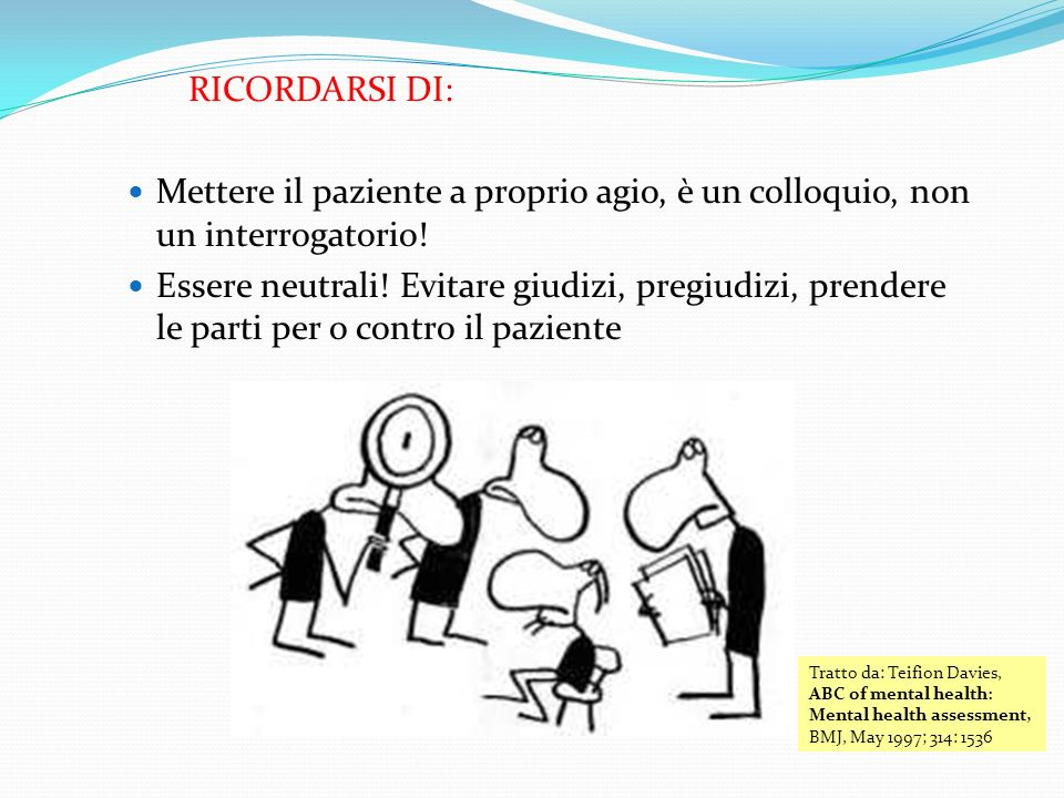 RICORDARSI DI: Mettere il paziente a proprio agio, è un colloquio, non un interrogatorio! Essere neutrali! Evitare giudizi, pregiudizi, prendere le pa
