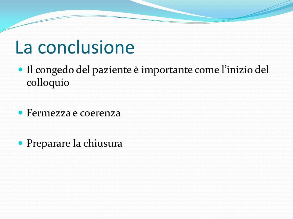 La conclusione Il congedo del paziente è importante come linizio del colloquio Fermezza e coerenza Preparare la chiusura