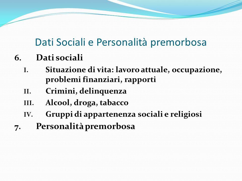 Dati Sociali e Personalità premorbosa 6. Dati sociali I. Situazione di vita: lavoro attuale, occupazione, problemi finanziari, rapporti II. Crimini, d