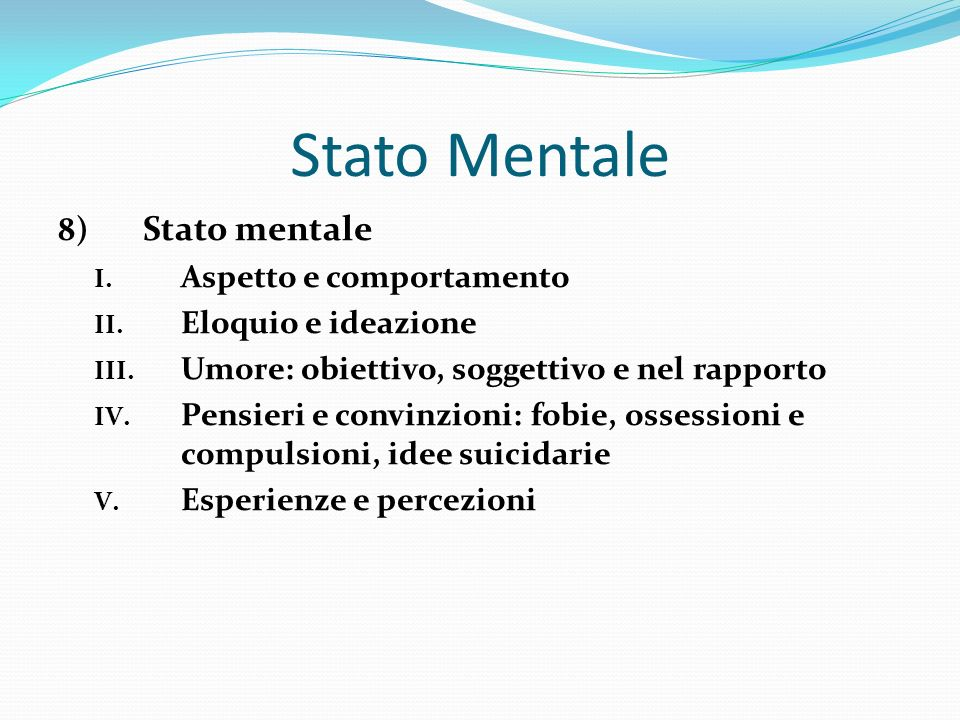 Stato Mentale 8) Stato mentale I. Aspetto e comportamento II. Eloquio e ideazione III. Umore: obiettivo, soggettivo e nel rapporto IV. Pensieri e conv
