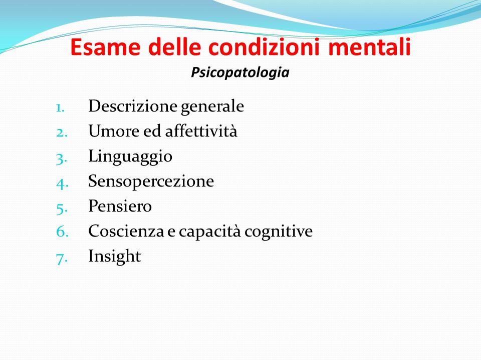 Esame delle condizioni mentali Psicopatologia 1. Descrizione generale 2. Umore ed affettività 3. Linguaggio 4. Sensopercezione 5. Pensiero 6. Coscienz